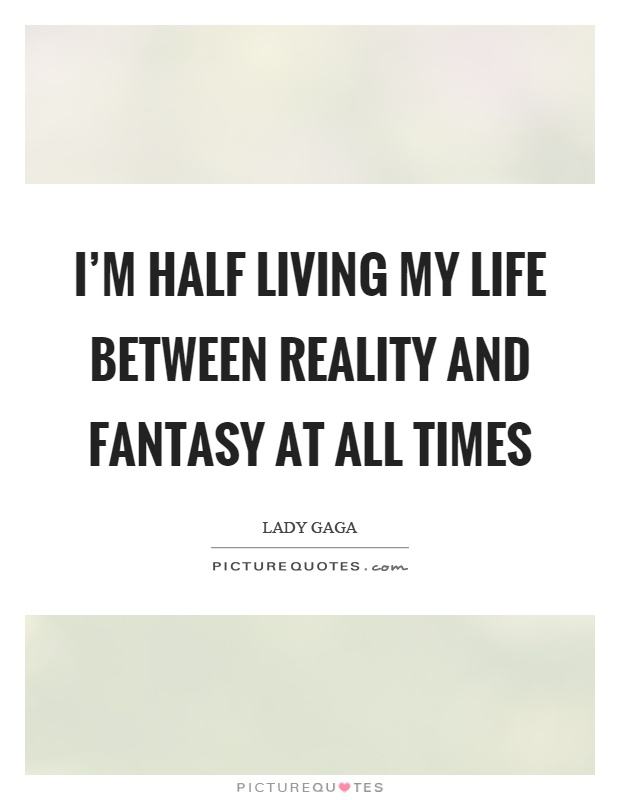 Im half living my life between reality and fantasy at all times im half living my life between reality and fantasy at all times picture quote voltagebd Images