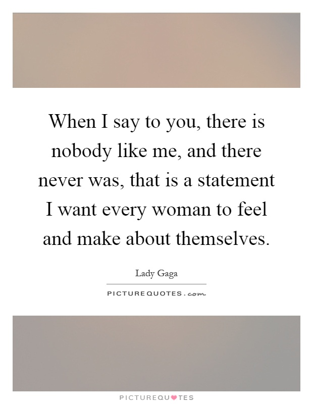 When I say to you, there is nobody like me, and there never was, that is a statement I want every woman to feel and make about themselves Picture Quote #1