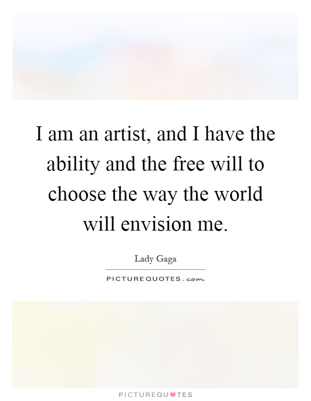 I am an artist, and I have the ability and the free will to choose the way the world will envision me Picture Quote #1