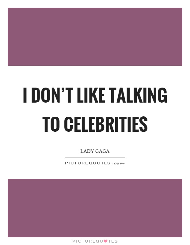 I don't like talking to celebrities Picture Quote #1