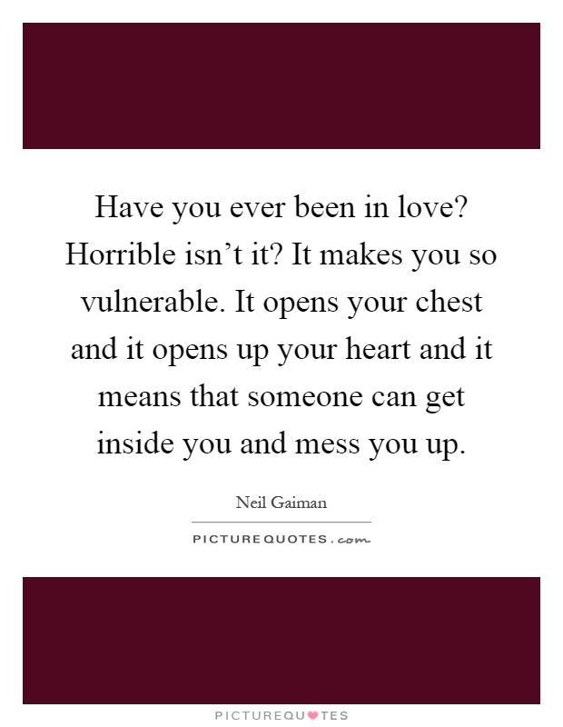 Have you ever been in love? Horrible isn't it? It makes you so vulnerable. It opens your chest and it opens up your heart and it means that someone can get inside you and mess you up Picture Quote #1