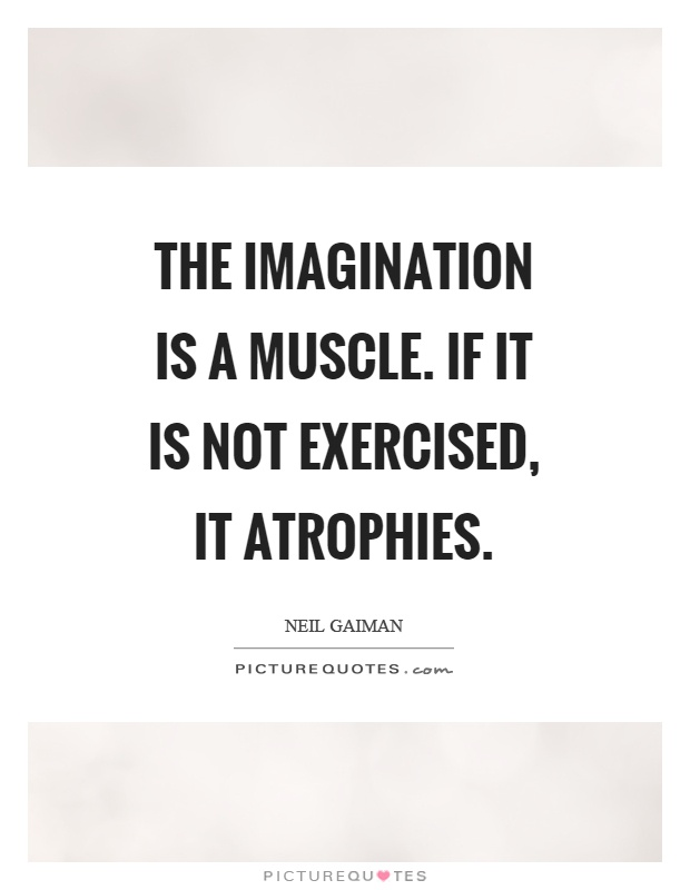 The imagination is a muscle. If it is not exercised, it atrophies Picture Quote #1