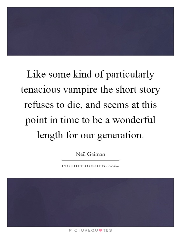 Like some kind of particularly tenacious vampire the short story refuses to die, and seems at this point in time to be a wonderful length for our generation Picture Quote #1