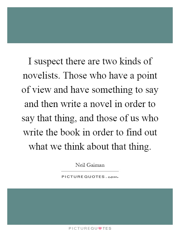 I suspect there are two kinds of novelists. Those who have a point of view and have something to say and then write a novel in order to say that thing, and those of us who write the book in order to find out what we think about that thing Picture Quote #1
