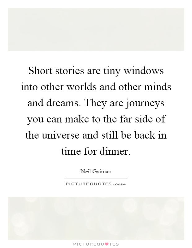 Short stories are tiny windows into other worlds and other minds and dreams. They are journeys you can make to the far side of the universe and still be back in time for dinner Picture Quote #1