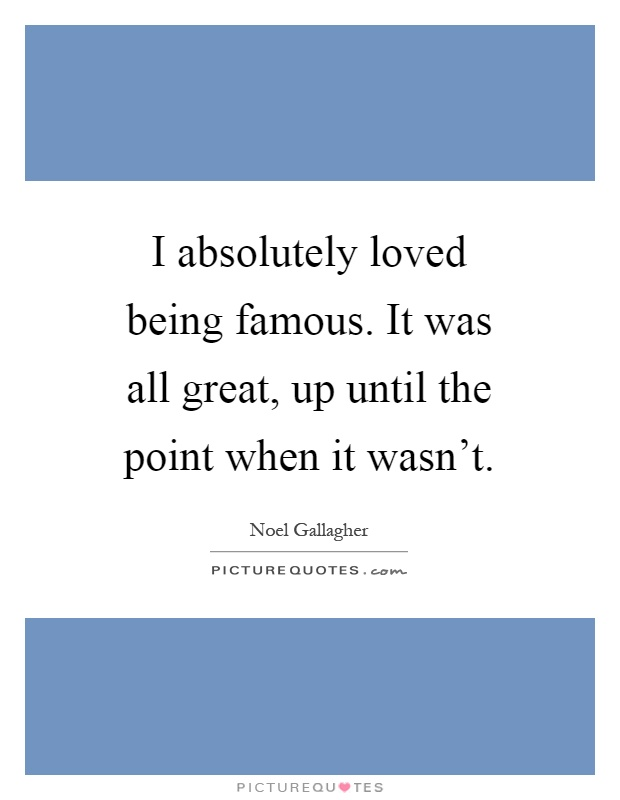 I absolutely loved being famous. It was all great, up until the point when it wasn't Picture Quote #1