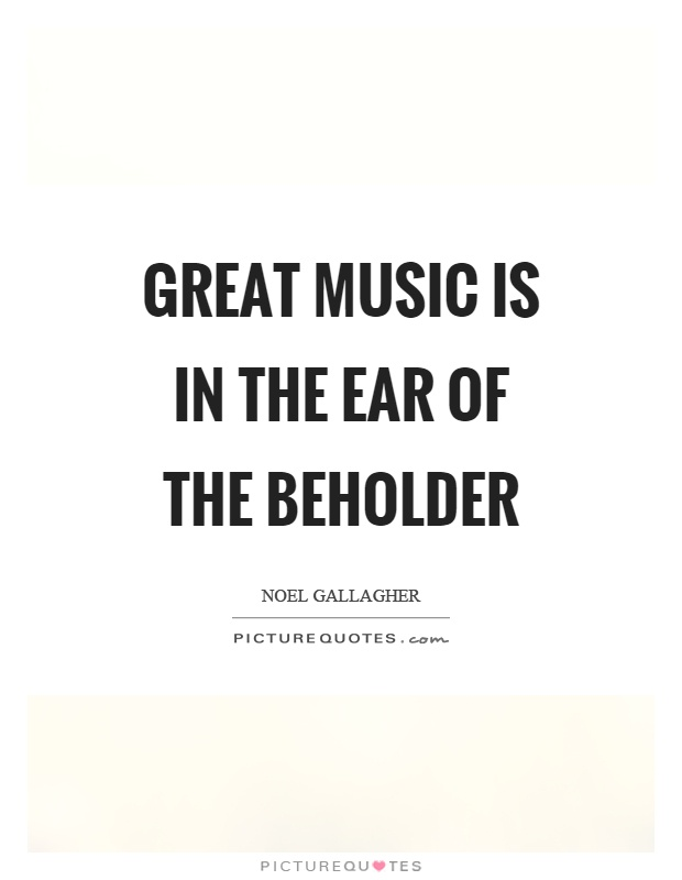 Great music is in the ear of the beholder Picture Quote #1