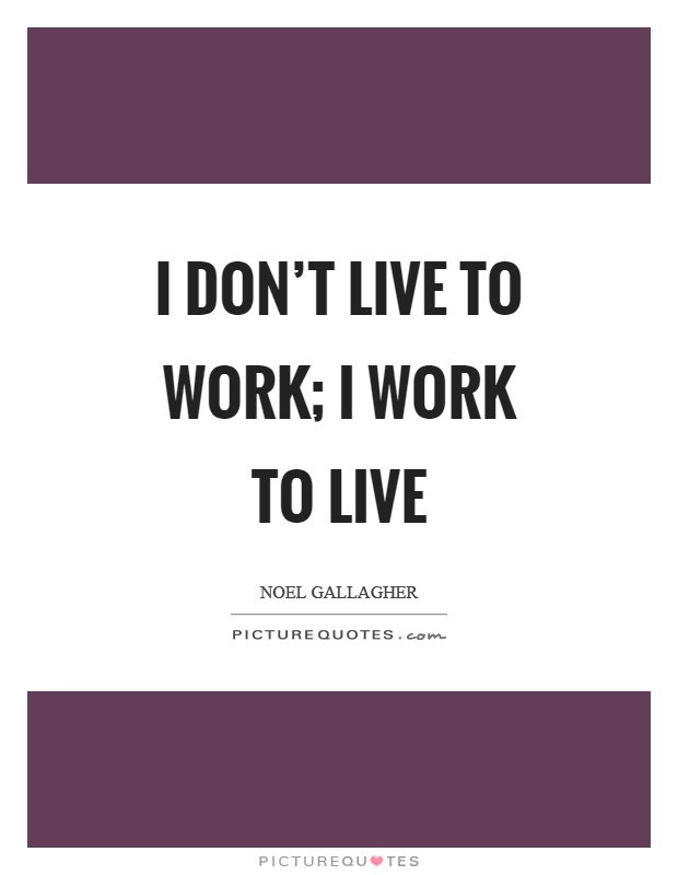 I don't live to work; I work to live Picture Quote #1
