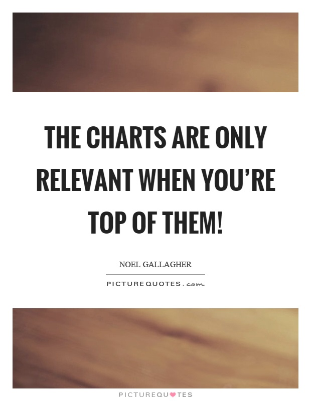 The charts are only relevant when you're top of them! Picture Quote #1