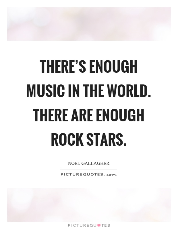 There's enough music in the world. There are enough rock stars Picture Quote #1