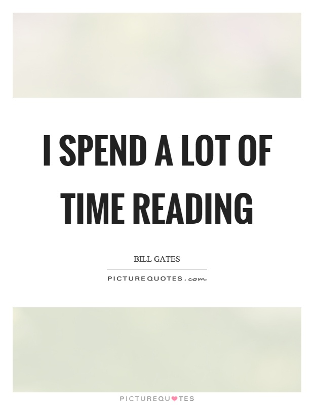 I spend a lot of time reading Picture Quote #1