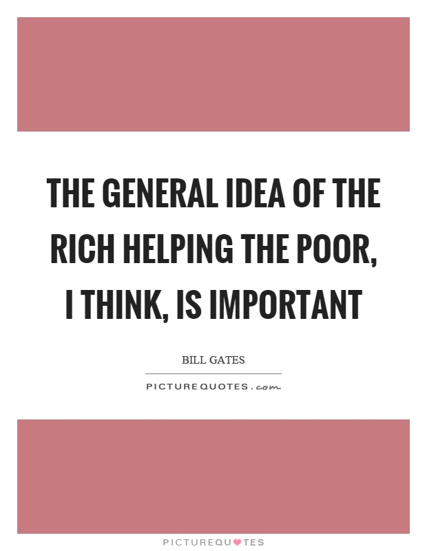 The general idea of the rich helping the poor, I think, is important Picture Quote #1