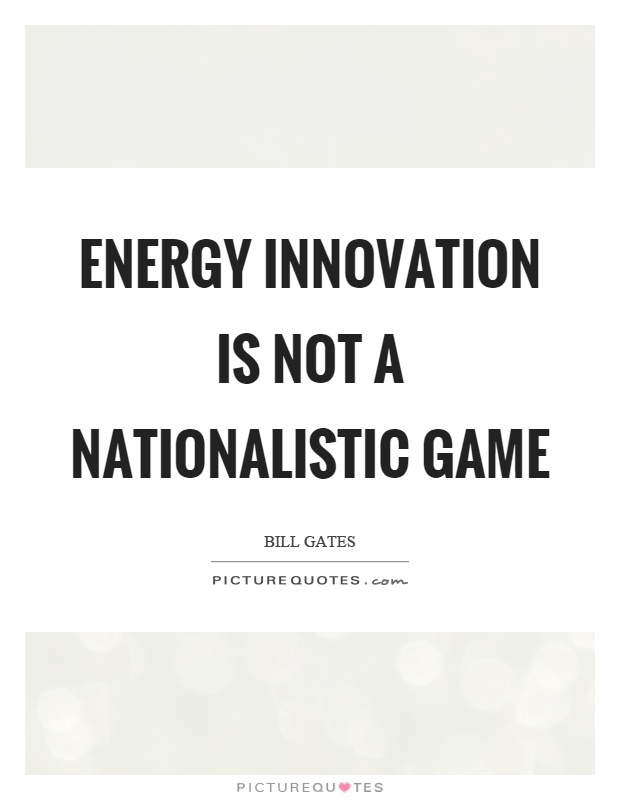 Energy innovation is not a nationalistic game Picture Quote #1