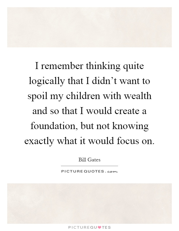 I remember thinking quite logically that I didn't want to spoil my children with wealth and so that I would create a foundation, but not knowing exactly what it would focus on Picture Quote #1