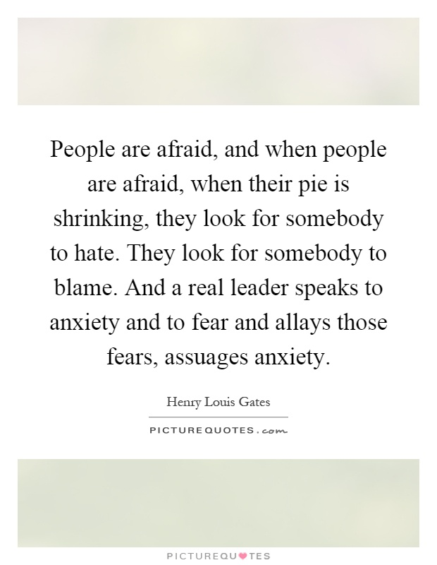People are afraid, and when people are afraid, when their pie is shrinking, they look for somebody to hate. They look for somebody to blame. And a real leader speaks to anxiety and to fear and allays those fears, assuages anxiety Picture Quote #1