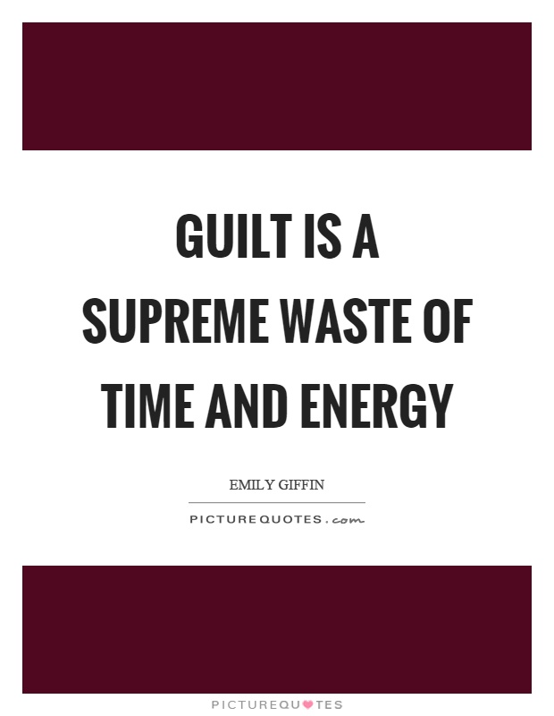 Guilt is a supreme waste of time and energy Picture Quote #1