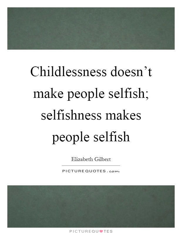 Selfish People Picture Quotes: Childlessness Doesn't Make People Selfish; Selfishness