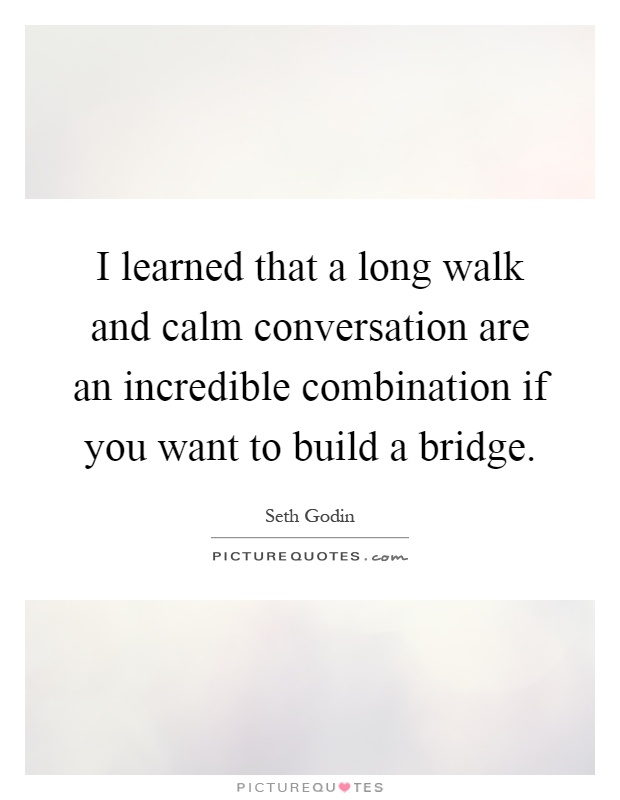 I learned that a long walk and calm conversation are an incredible combination if you want to build a bridge Picture Quote #1