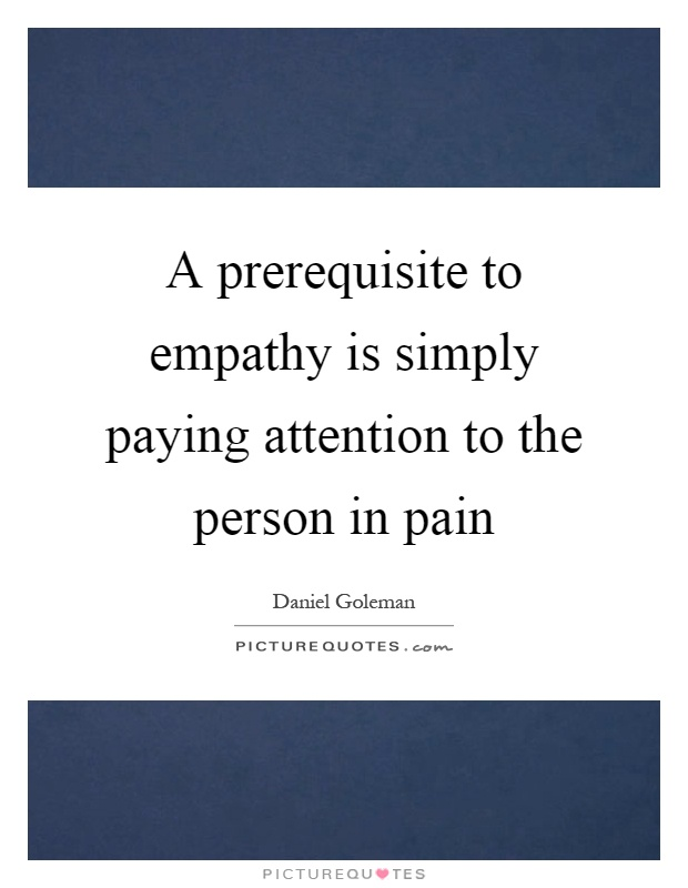 A prerequisite to empathy is simply paying attention to the person in pain Picture Quote #1
