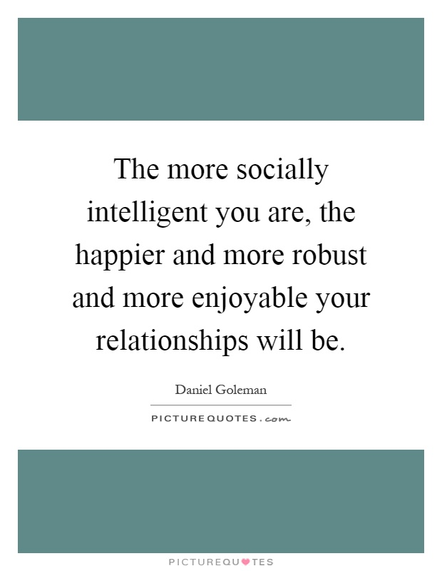 The more socially intelligent you are, the happier and more robust and more enjoyable your relationships will be Picture Quote #1