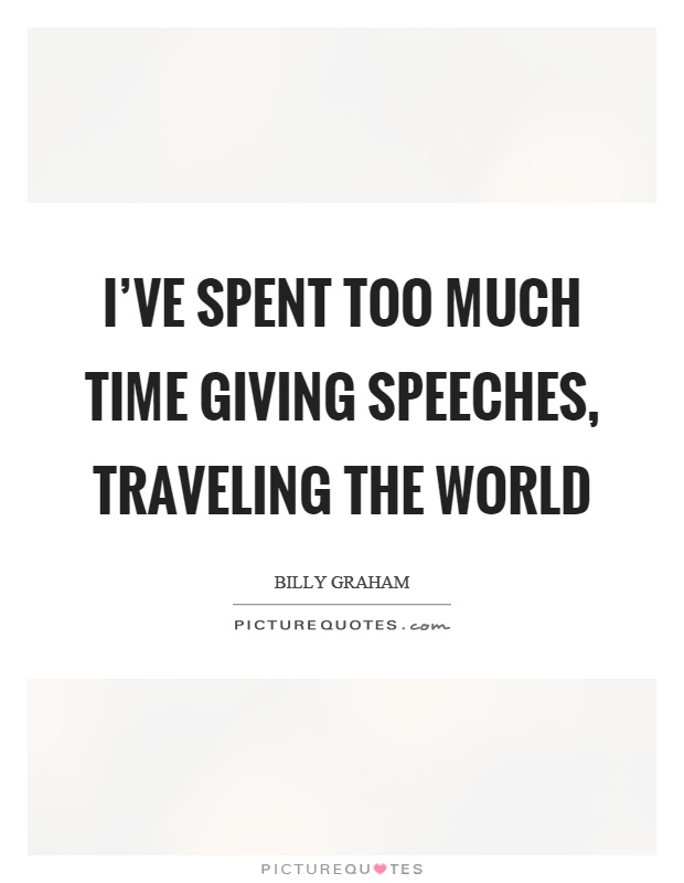 I've spent too much time giving speeches, traveling the world Picture Quote #1