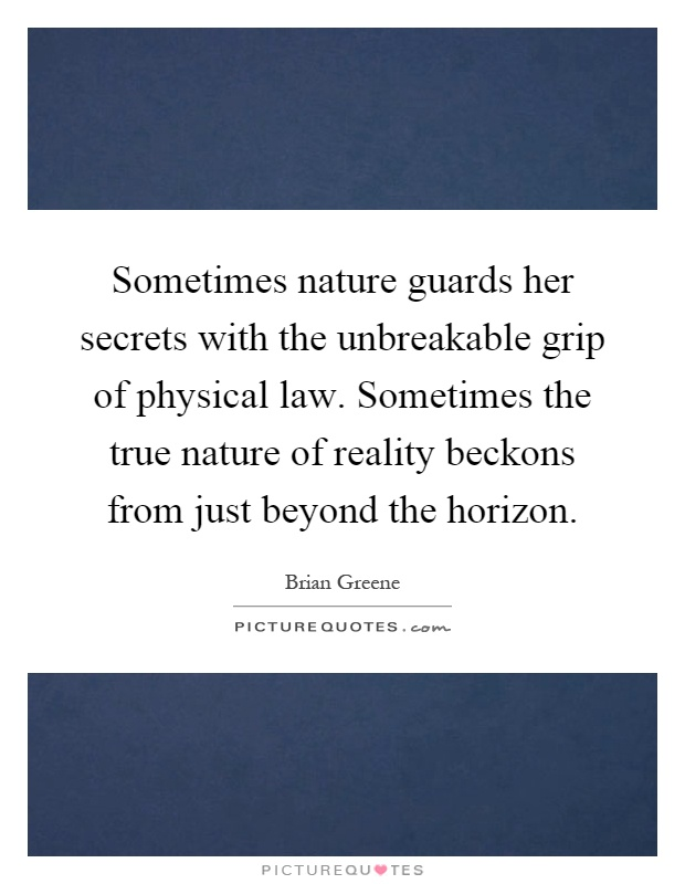 Sometimes nature guards her secrets with the unbreakable grip of physical law. Sometimes the true nature of reality beckons from just beyond the horizon Picture Quote #1