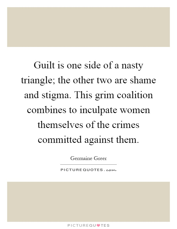 Guilt is one side of a nasty triangle; the other two are shame and stigma. This grim coalition combines to inculpate women themselves of the crimes committed against them Picture Quote #1