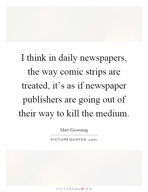 I think in daily newspapers, the way comic strips are treated, it's as if newspaper publishers are going out of their way to kill the medium Picture Quote #1