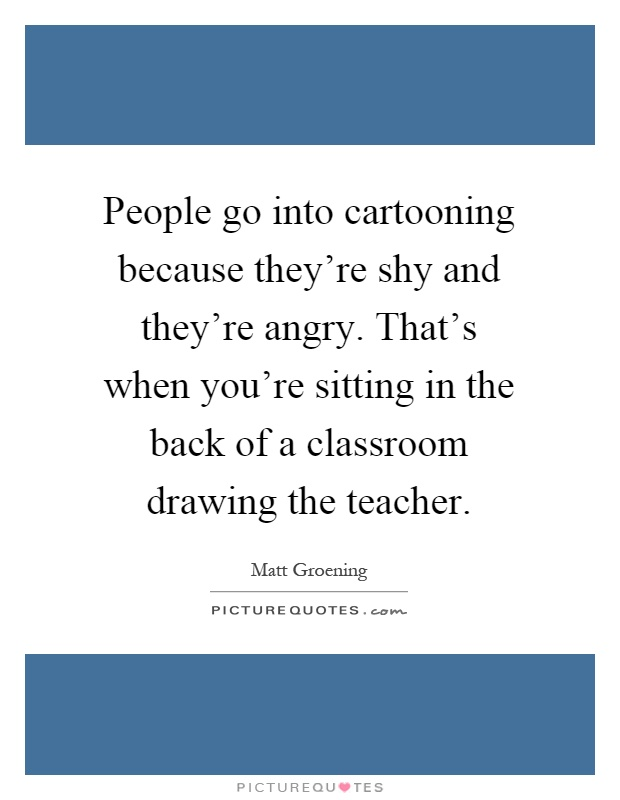 People go into cartooning because they're shy and they're angry. That's when you're sitting in the back of a classroom drawing the teacher Picture Quote #1