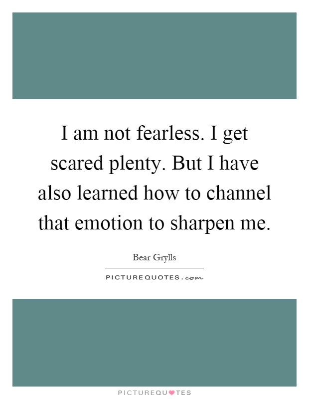I am not fearless. I get scared plenty. But I have also learned how to channel that emotion to sharpen me Picture Quote #1