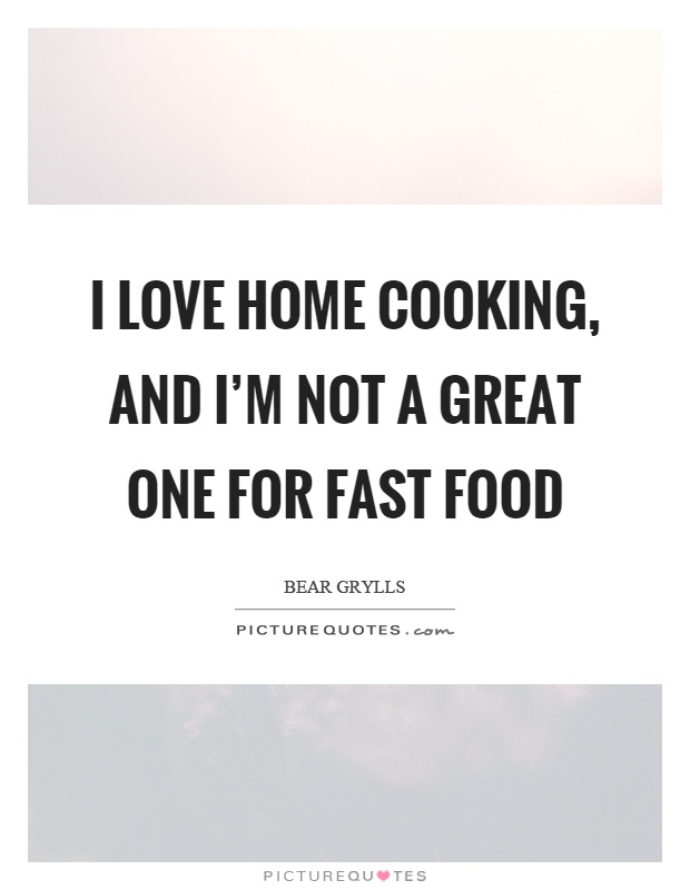 I love home cooking, and I'm not a great one for fast food Picture Quote #1
