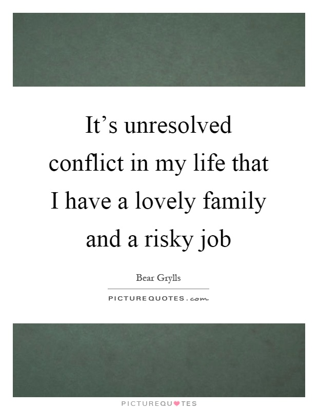 It's unresolved conflict in my life that I have a lovely family and a risky job Picture Quote #1