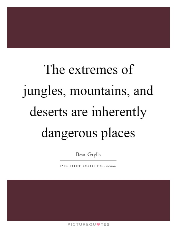 The extremes of jungles, mountains, and deserts are inherently dangerous places Picture Quote #1