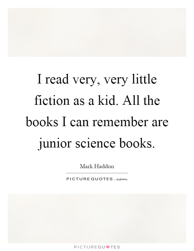 I read very, very little fiction as a kid. All the books I can remember are junior science books Picture Quote #1