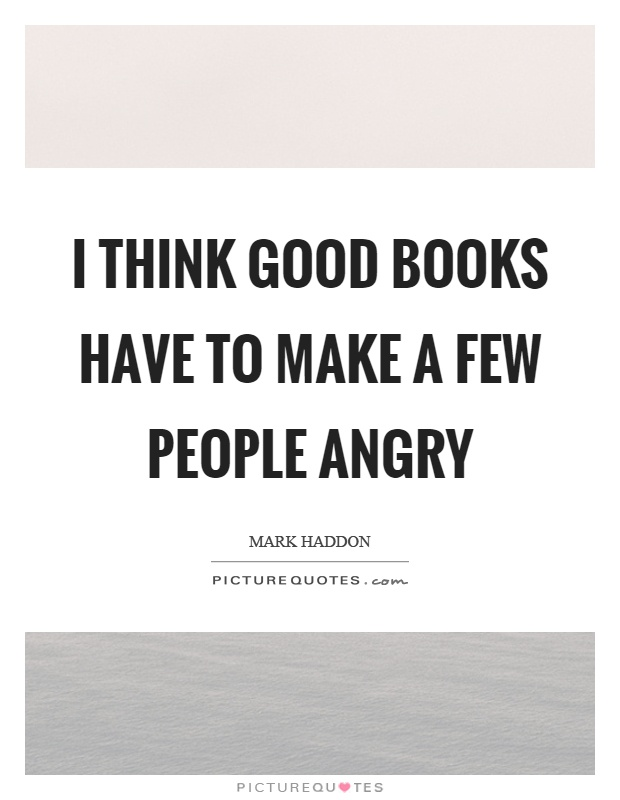 I think good books have to make a few people angry Picture Quote #1