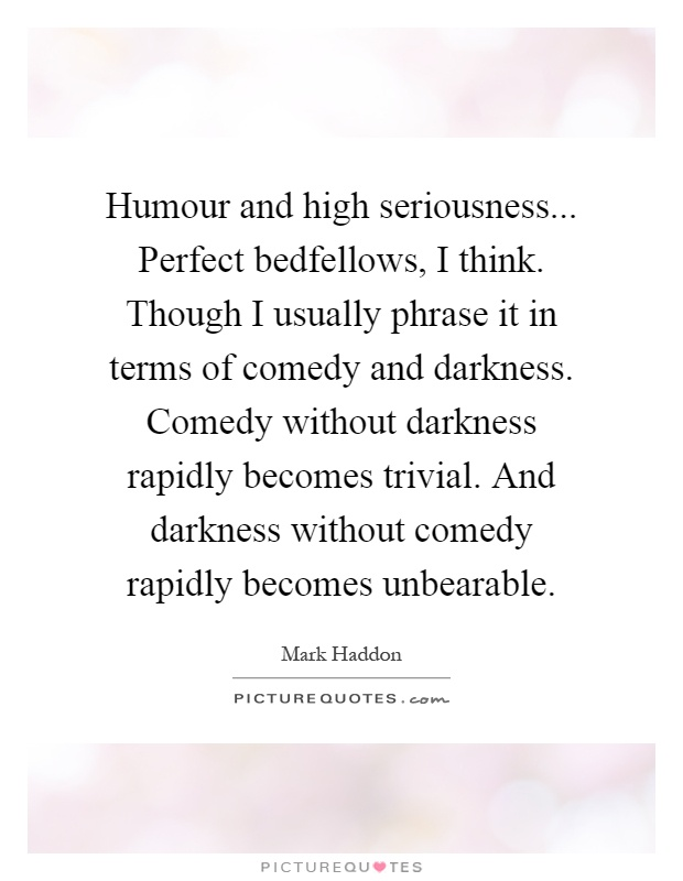 Humour and high seriousness... Perfect bedfellows, I think. Though I usually phrase it in terms of comedy and darkness. Comedy without darkness rapidly becomes trivial. And darkness without comedy rapidly becomes unbearable Picture Quote #1