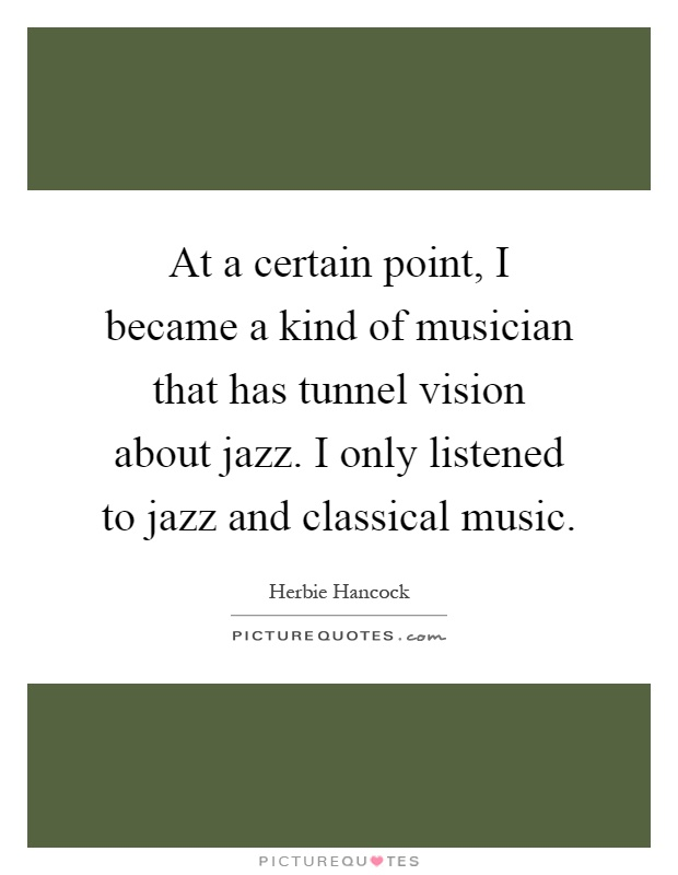 At a certain point, I became a kind of musician that has tunnel vision about jazz. I only listened to jazz and classical music Picture Quote #1