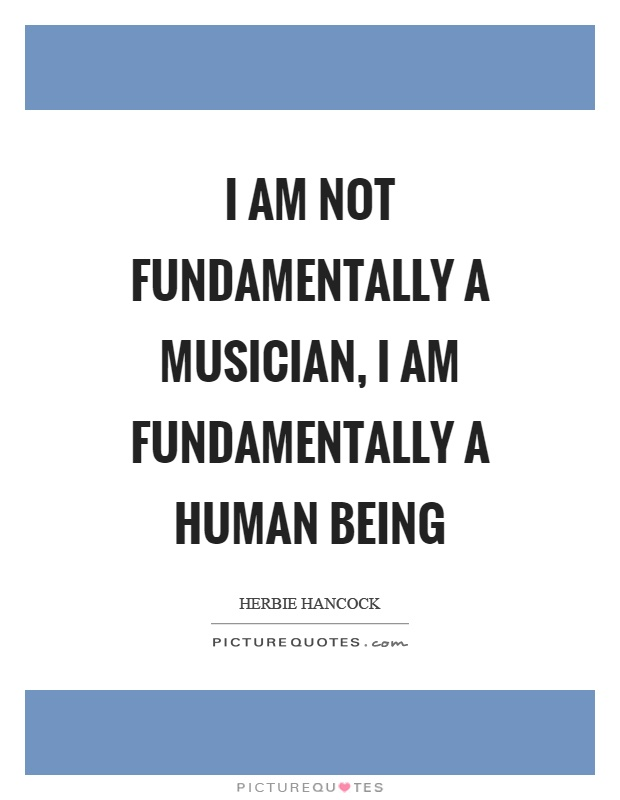 I am not fundamentally a musician, I am fundamentally a human being Picture Quote #1