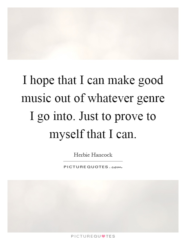 I hope that I can make good music out of whatever genre I go into. Just to prove to myself that I can Picture Quote #1
