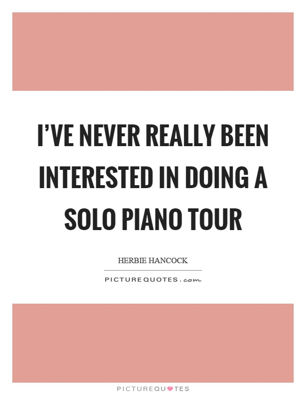 I've never really been interested in doing a solo piano tour Picture Quote #1