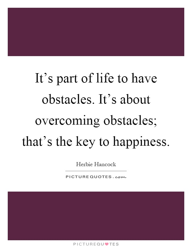 It's part of life to have obstacles. It's about overcoming obstacles; that's the key to happiness Picture Quote #1