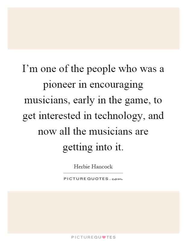 I'm one of the people who was a pioneer in encouraging musicians, early in the game, to get interested in technology, and now all the musicians are getting into it Picture Quote #1