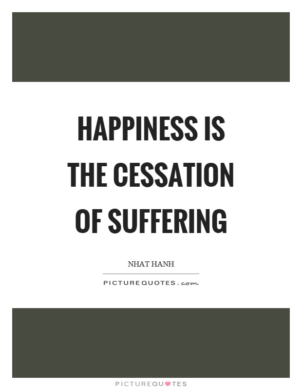 Happiness is the cessation of suffering Picture Quote #1