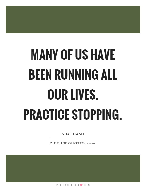 Many of us have been running all our lives. Practice stopping Picture Quote #1