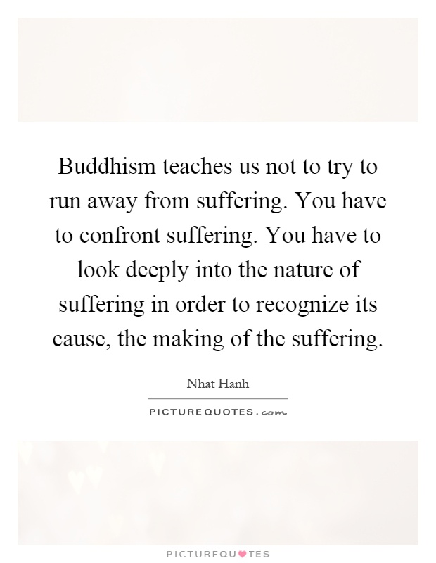 Buddhism teaches us not to try to run away from suffering. You have to confront suffering. You have to look deeply into the nature of suffering in order to recognize its cause, the making of the suffering Picture Quote #1