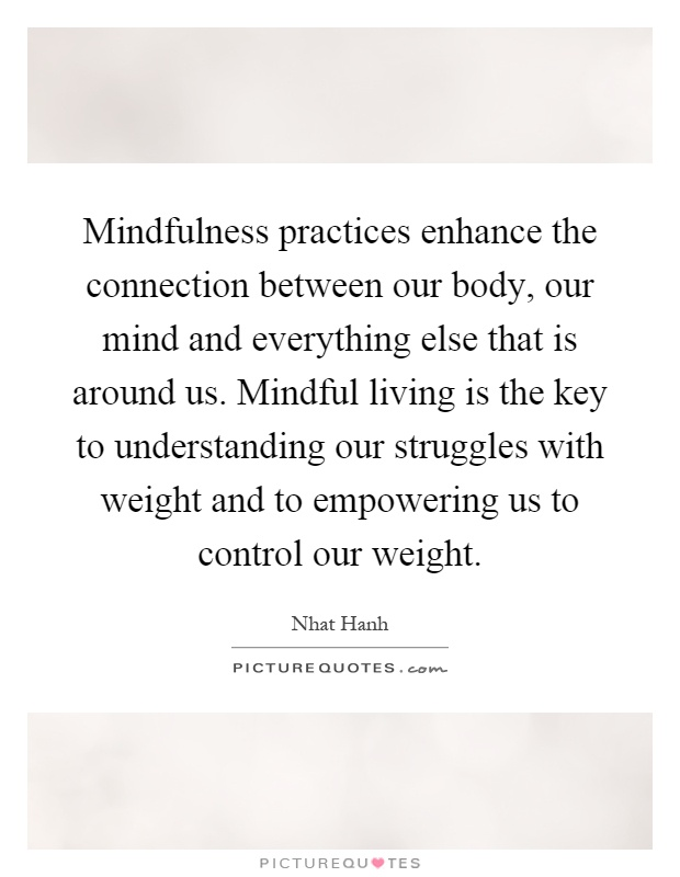Mindfulness practices enhance the connection between our body, our mind and everything else that is around us. Mindful living is the key to understanding our struggles with weight and to empowering us to control our weight Picture Quote #1