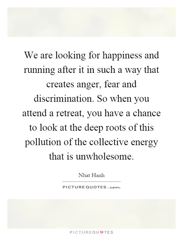 We are looking for happiness and running after it in such a way that creates anger, fear and discrimination. So when you attend a retreat, you have a chance to look at the deep roots of this pollution of the collective energy that is unwholesome Picture Quote #1