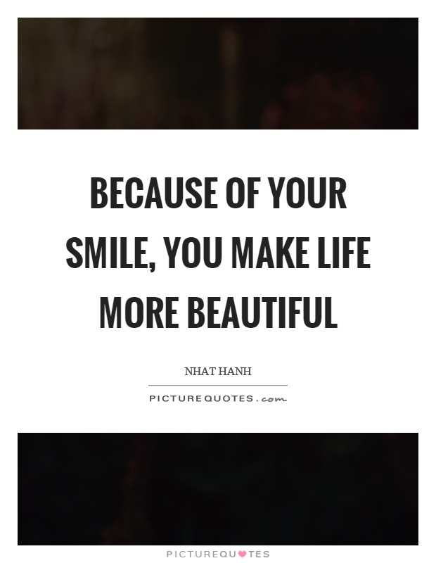 Because of your smile, you make life more beautiful Picture Quote #1