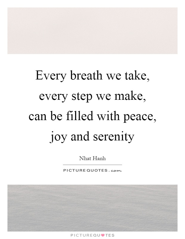 Every breath we take, every step we make, can be filled with peace, joy and serenity Picture Quote #1