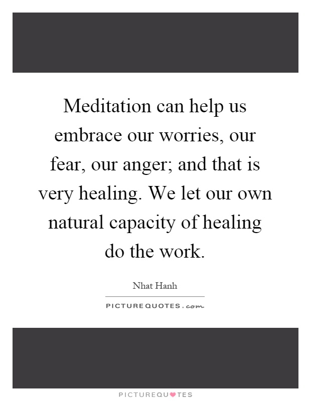 Meditation can help us embrace our worries, our fear, our anger; and that is very healing. We let our own natural capacity of healing do the work Picture Quote #1